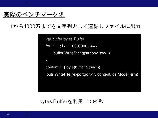 46 1から1000万までを文字列として連結しファイルに出力 実際のベンチマーク例 var buffer bytes.Buffer for i := 1; i <= 10000000; i++ { buffer.WriteString(strc...