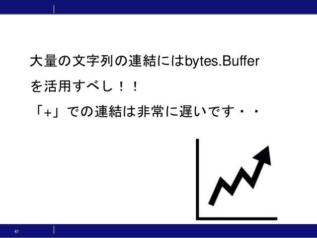 47 大量の文字列の連結にはbytes.Buffer を活用すべし!! 「+」での連結は非常に遅いです・・