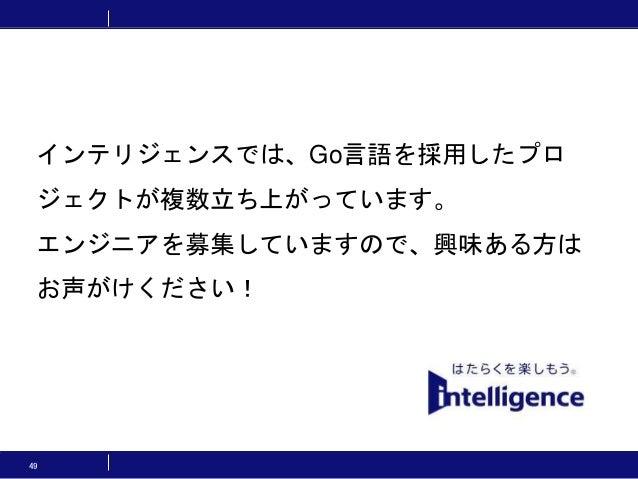 49 インテリジェンスでは、Go言語を採用したプロ ジェクトが複数立ち上がっています。 エンジニアを募集していますので、興味ある方は お声がけください!