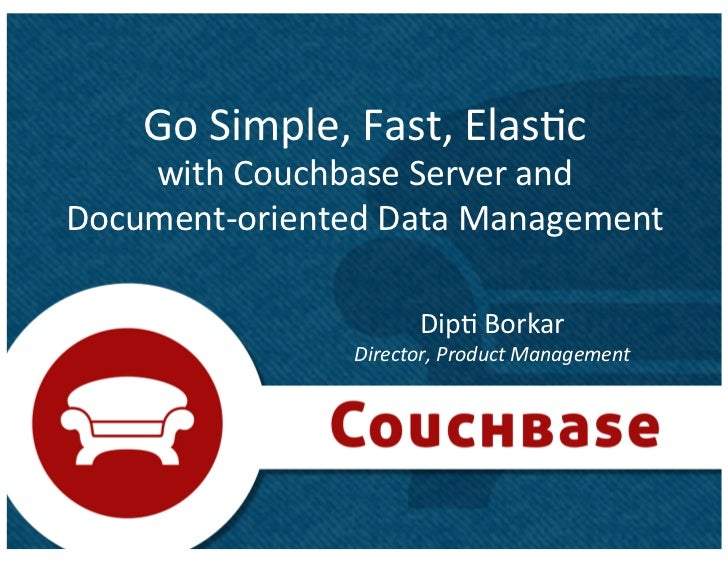 Go	  Simple,	  Fast,	  Elas1c	  	      with	  Couchbase	  Server	  and	  	  Document-­‐oriented	  Data	  Management	      ...