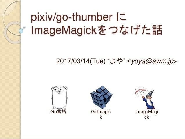 "pixiv/go-thumber に ImageMagickをつなげた話 2017/03/14(Tue) ""よや"" <yoya@awm.jp> Go言語 GoImagic k ImageMagi ck"