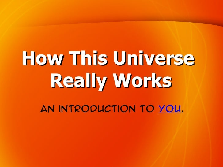 How This Universe   Really Works  An introduction to you.