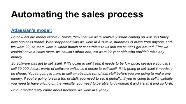 Automating the sales process Atlassian's model: So how did our model evolve? People think that we were relatively smart co...