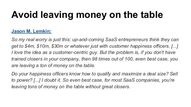Avoid leaving money on the table Jason M. Lemkin: So my real worry is just this: up-and-coming SaaS entrepreneurs think th...