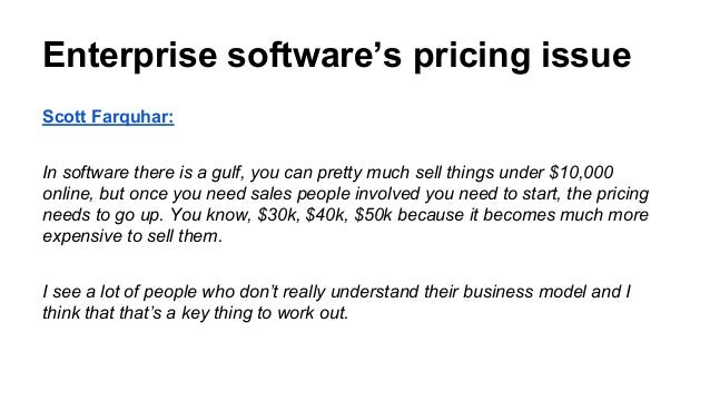 Scott Farquhar: In software there is a gulf, you can pretty much sell things under $10,000 online, but once you need sales...