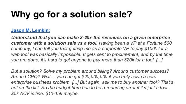 Why go for a solution sale? Jason M. Lemkin: Understand that you can make 3-20x the revenues on a given enterprise custome...