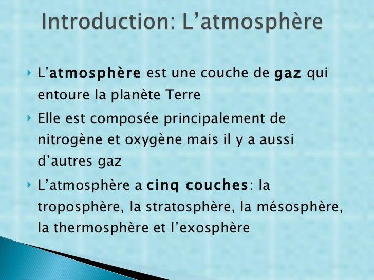 <ul><li>L' atmosphère  est une couche de  gaz  qui entoure la planète Terre </li></ul><ul><li>Elle est composée principale...