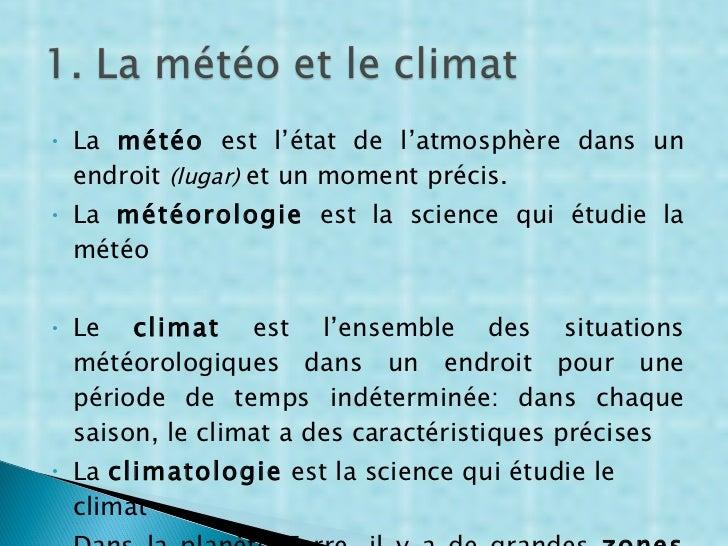 <ul><li>La  météo  est l'état de l'atmosphère dans un endroit  ( lugar )  et un moment précis. </li></ul><ul><li>La  météo...