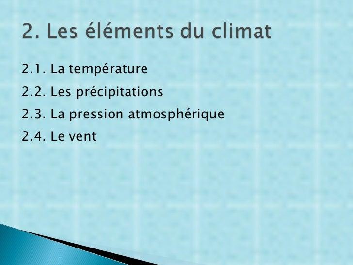 <ul><li>2.1. La température </li></ul><ul><li>2.2. Les précipitations </li></ul><ul><li>2.3. La pression atmosphérique </l...