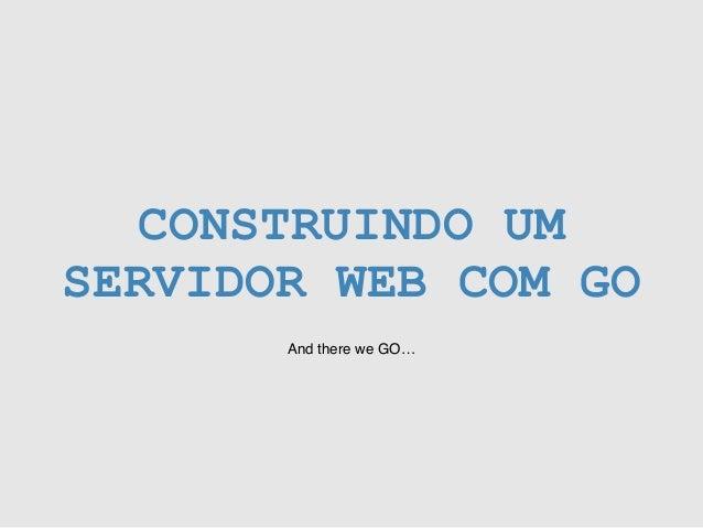 CONSTRUINDO UM SERVIDOR WEB COM GO And there we GO…