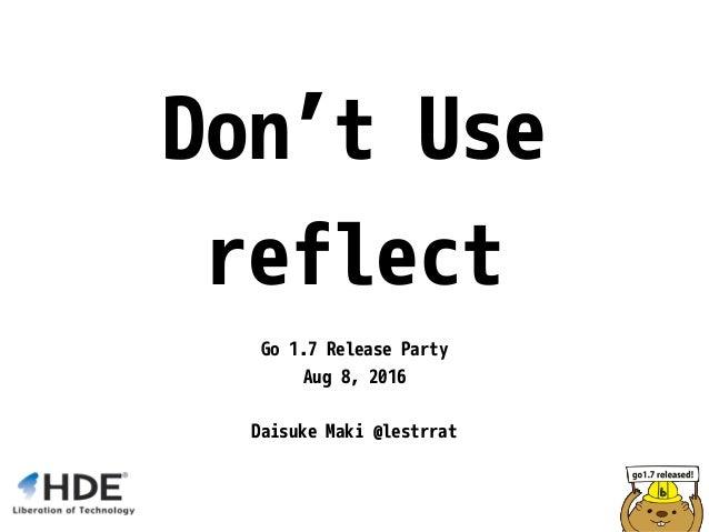 Don't Use reflect Go 1.7 Release Party Aug 8, 2016 Daisuke Maki @lestrrat