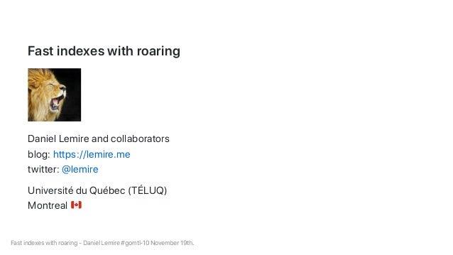 Fastindexeswithroaring DanielLemireandcollaborators blog:https://lemire.me twitter:@lemire UniversitéduQuébec(TÉLUQ) Montr...