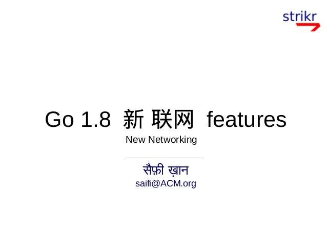 Go 1.8 新 联网 features सैफी खान saifi@ACM.org New Networking
