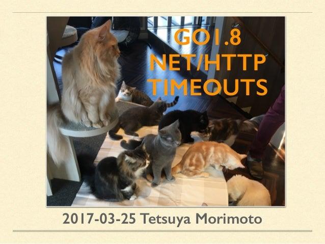GO1.8 NET/HTTP TIMEOUTS 2017-03-25 Tetsuya Morimoto