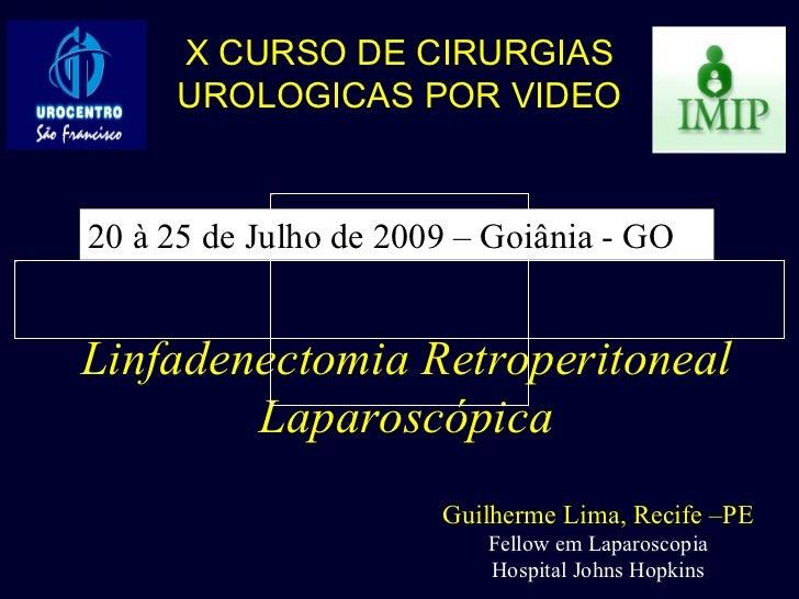 Linfadenectomia Retroperitoneal Laparoscópica Guilherme Lima, Recife –PE Fellow em Laparoscopia Hospital Johns Hopkins X C...