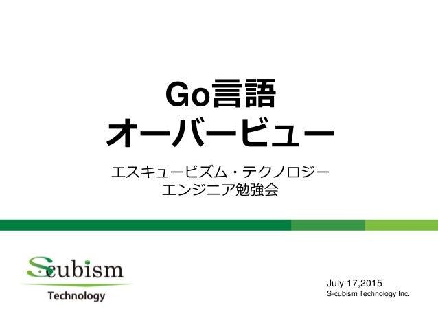0 Go言語 オーバービュー エスキュービズム・テクノロジー エンジニア勉強会 July 17,2015 S-cubism Technology Inc.