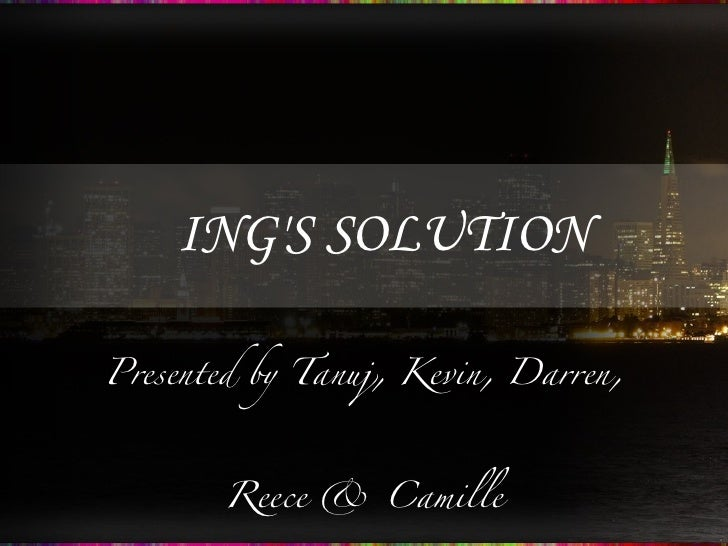 ING'S SOLUTION Presented by Tanuj, Kevin, Darren, Reece & Camille