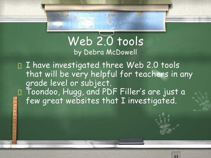 Web 2.0 tools by Debra McDowell <ul><li>I have investigated three Web 2.0 tools that will be very helpful for teachers in ...
