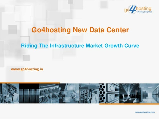 Go4hosting New Data Center Riding The Infrastructure Market Growth Curve www.go4hosting.in