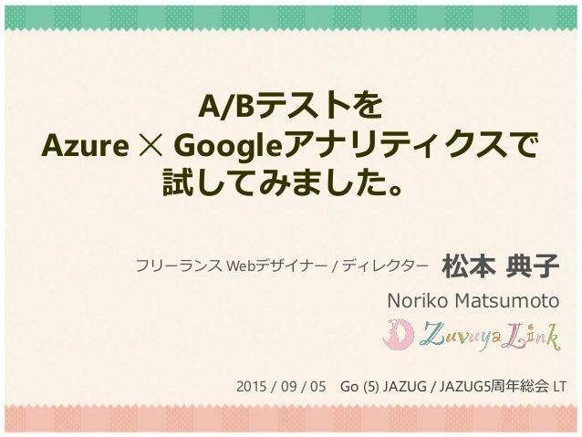 A/Bテストを Azure ✕ Googleアナリティクスで 試してみました。 松本 典子 Noriko Matsumoto フリーランス Webデザイナー / ディレクター 2015 / 09 / 05 Go (5) JAZUG / JAZU...