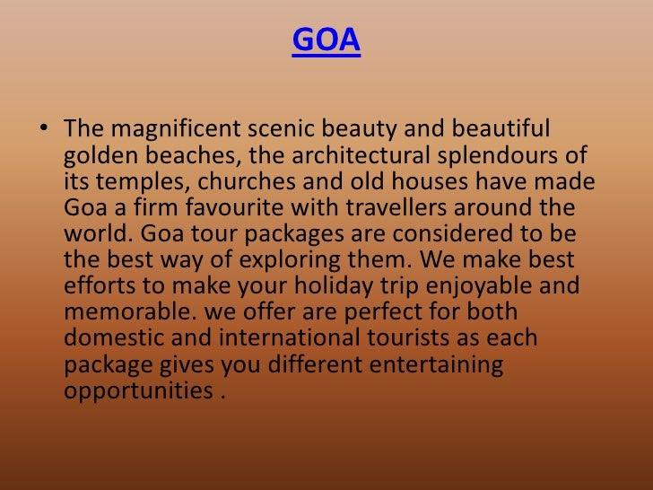 GOA• The magnificent scenic beauty and beautiful  golden beaches, the architectural splendours of  its temples, churches a...