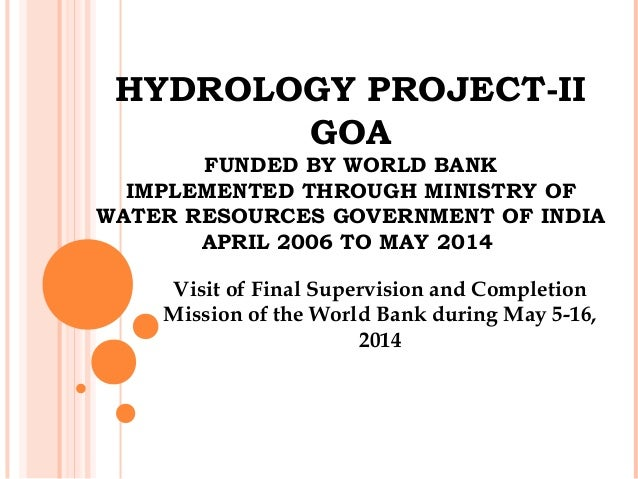 HYDROLOGY PROJECT-II GOA FUNDED BY WORLD BANK IMPLEMENTED THROUGH MINISTRY OF WATER RESOURCES GOVERNMENT OF INDIA APRIL 20...
