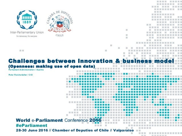 World e-Parliament Conference 2016 #eParliament 28-30 June 2016 // Chamber of Deputies of Chile // Valparaiso Challenges b...