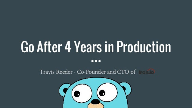 Go After 4 Years in Production Travis Reeder - Co-Founder and CTO of Iron.io