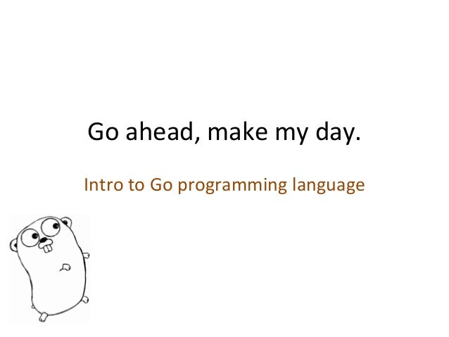 Go	   ahead,	   make	   my	   day.	    Intro	   to	   Go	   programming	   language