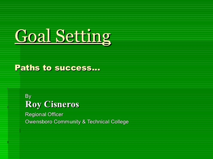 Goal Setting Paths to success… By Roy Cisneros Regional Officer  Owensboro Community & Technical College