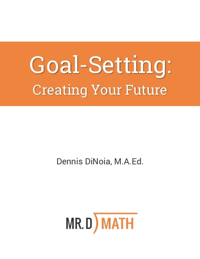 Goal-Setting: Creating Your Future Dennis DiNoia, M.A.Ed.