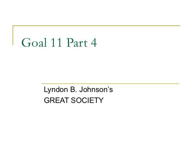 Goal 11 Part 4    Lyndon B. Johnson's    GREAT SOCIETY