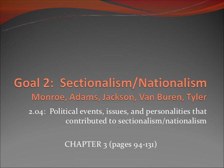 2.04: Political events, issues, and personalities that           contributed to sectionalism/nationalism          CHAPTER ...