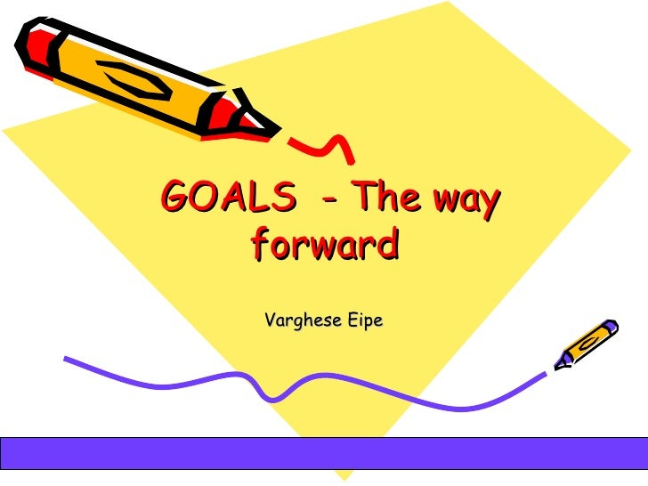 GOALS - The way              forward               Varghese Eipe05/12/12                       1