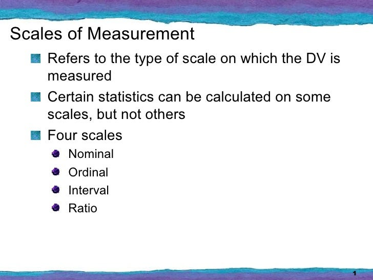 Scales of Measurement    Refers to the type of scale on which the DV is    measured    Certain statistics can be calculate...