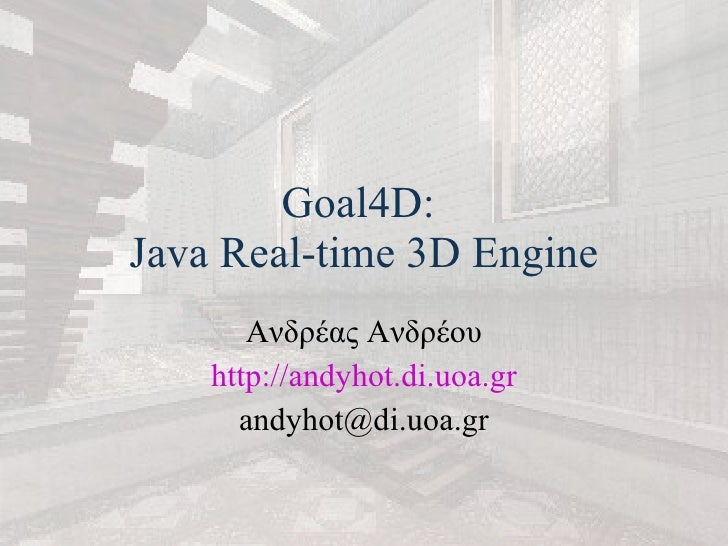 Goal4D:  Java Real-time 3D Engine Ανδρέας Ανδρέου http:// andyhot . di . uoa . gr [email_address]