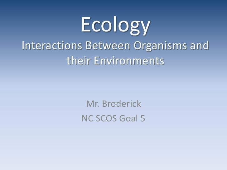 EcologyInteractions Between Organisms and their Environments<br />Mr. Broderick<br />NC SCOS Goal 5<br />