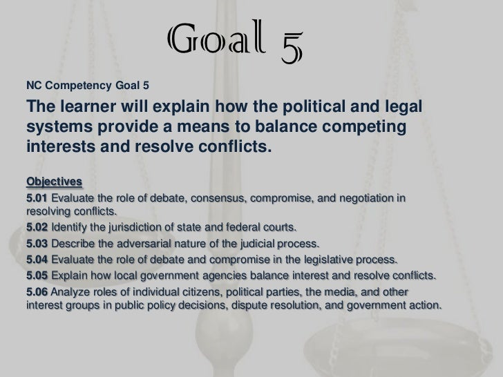 Goal 5<br />NC Competency Goal 5<br />The learner will explain how the political and legal systems provide a means to bala...