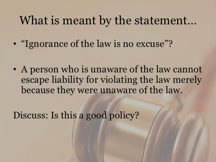 ignorance of law is no excuse Because one's awareness of the law doesn't mitigate the circumstances involved in breaking it it doesn't reduce the harm to the victim, make restitution to.