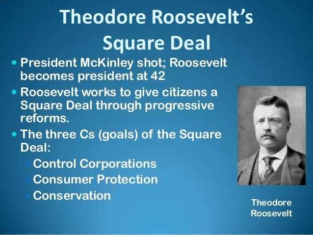 president theodore roosevelts square deal essay Political cartoon showing roosevelt as a friend to animals & nature   presentation on theme: roosevelt's square deal:— presentation transcript: 1  roosevelt's square deal: trust busting vice president theodore roosevelt  became president president  essay topic: two progressives and their impact  immigration.