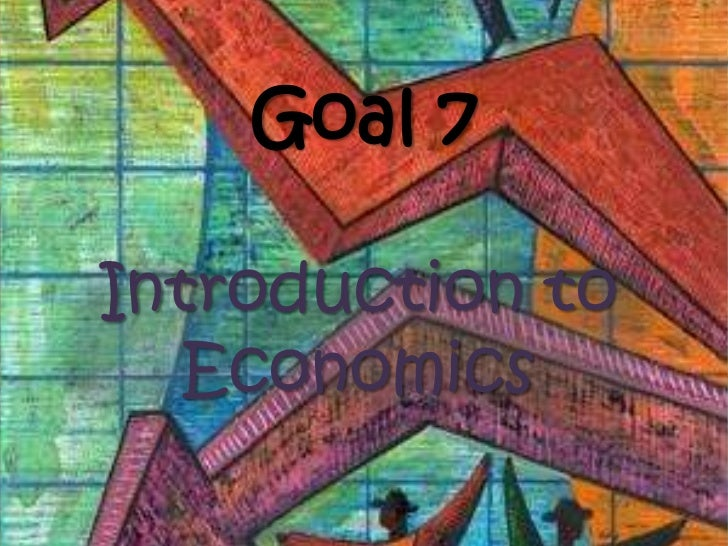 Goal 7<br />Introduction to Economics<br />