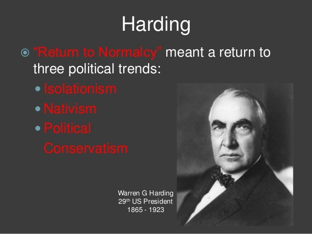 Harding  ―Return to Normalcy‖ meant a return to three political trends:  Isolationism  Nativism  Political Conservatis...