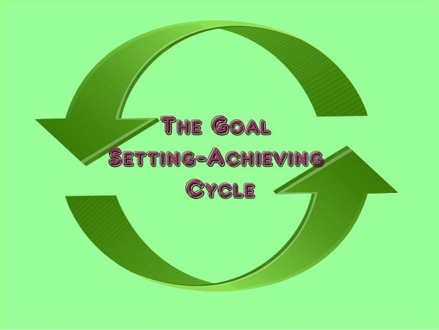 The GoalThe Goal Setting-AchievingSetting-Achieving CycleCycle