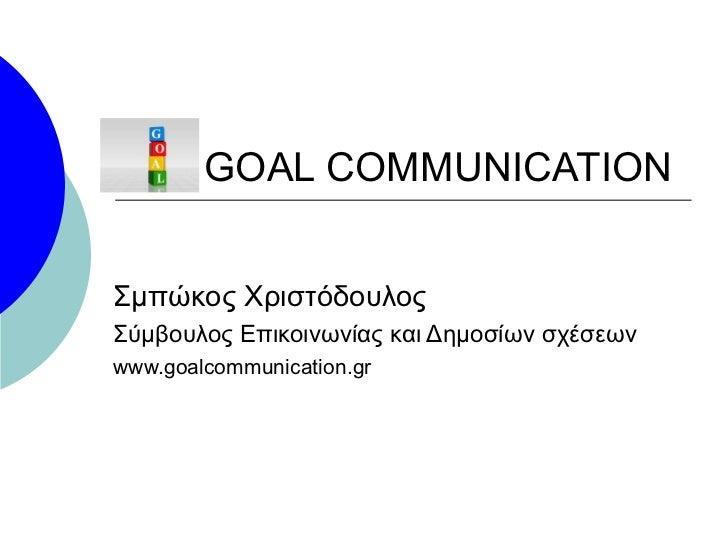 GOAL COMMUNICATION Σμπώκος Χριστόδουλος Σύμβουλος Επικοινωνίας και Δημοσίων σχέσεων www.goalcommunication.gr
