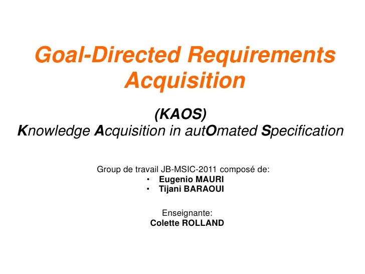 Goal-Directed Requirements          Acquisition                    (KAOS)Knowledge Acquisition in autOmated Specification ...