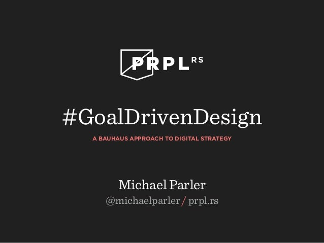 #GoalDrivenDesign  A BAUHAUS APPROACH TO DIGITAL STRATEGY  Michael Parler  @michaelparler / prpl.rs