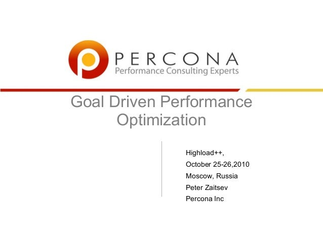 Goal Driven Performance Optimization Highload++, October 25-26,2010 Moscow, Russia Peter Zaitsev Percona Inc