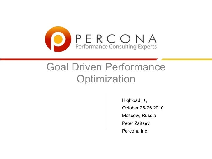 Goal Driven Performance      Optimization              Highload++,              October 25-26,2010              Moscow, Ru...