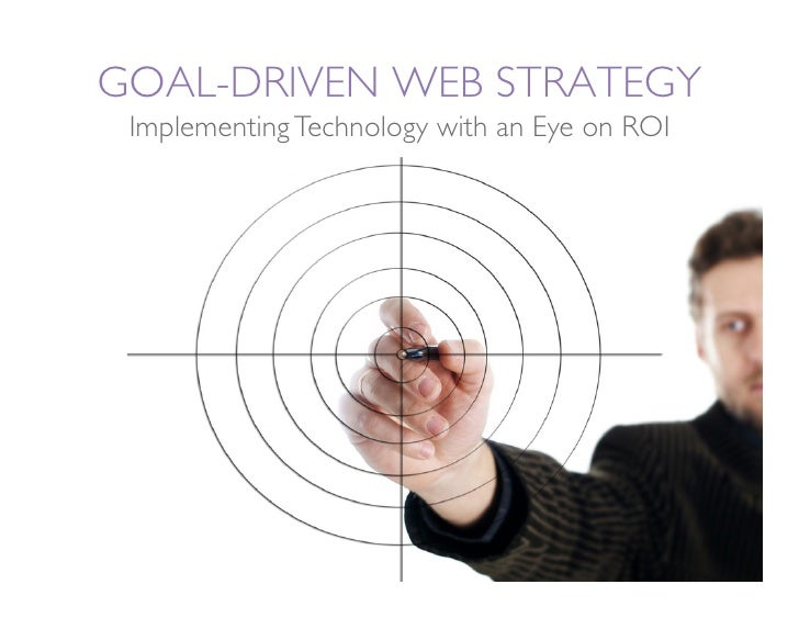 GOAL-DRIVEN WEB STRATEGY  Implementing Technology with an Eye on ROI