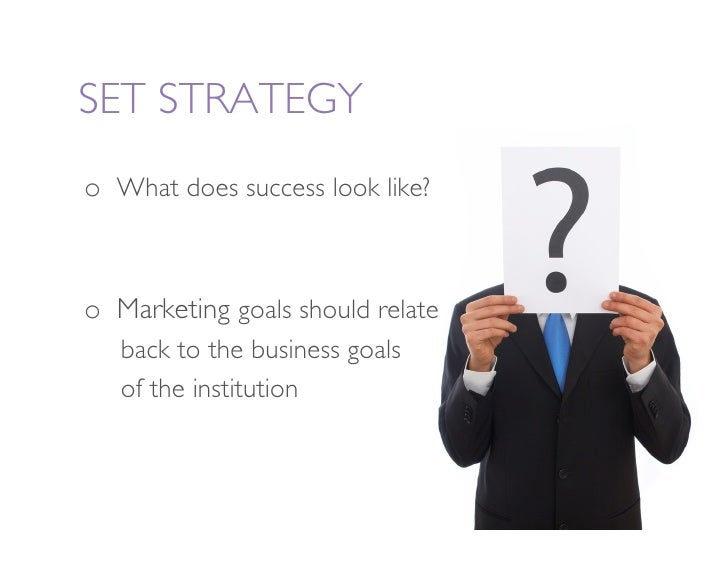 SET STRATEGY o What does success look like?    o Marketing goals should relate      back to the business goals      of t...